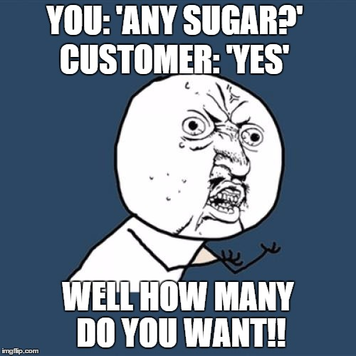 Y U No Meme | YOU: 'ANY SUGAR?' WELL HOW MANY DO YOU WANT!! CUSTOMER: 'YES' | image tagged in memes,y u no | made w/ Imgflip meme maker