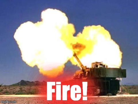 Howitzer #4 | Fire! | image tagged in howitzer 4 | made w/ Imgflip meme maker
