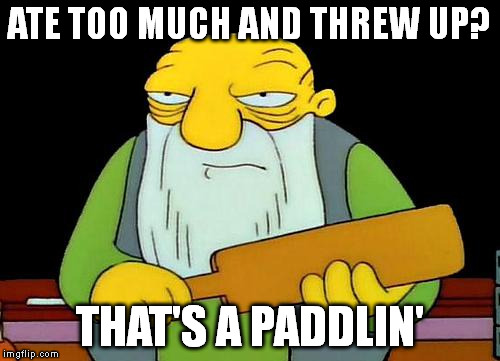 That's a paddlin' | ATE TOO MUCH AND THREW UP? THAT'S A PADDLIN' | image tagged in that's a paddlin' | made w/ Imgflip meme maker