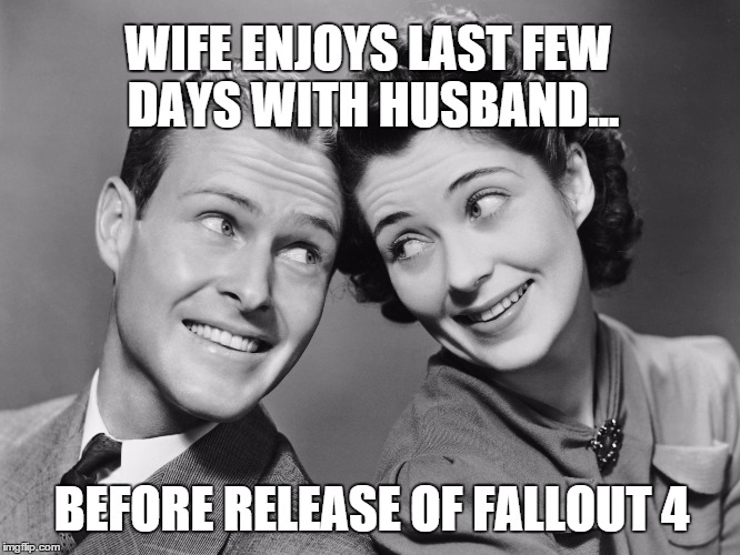 Fallout 4 | WIFE ENJOYS LAST FEW DAYS WITH HUSBAND... BEFORE RELEASE OF FALLOUT 4 | image tagged in fallout4,fallout,fallout 4,husband,wife,game | made w/ Imgflip meme maker