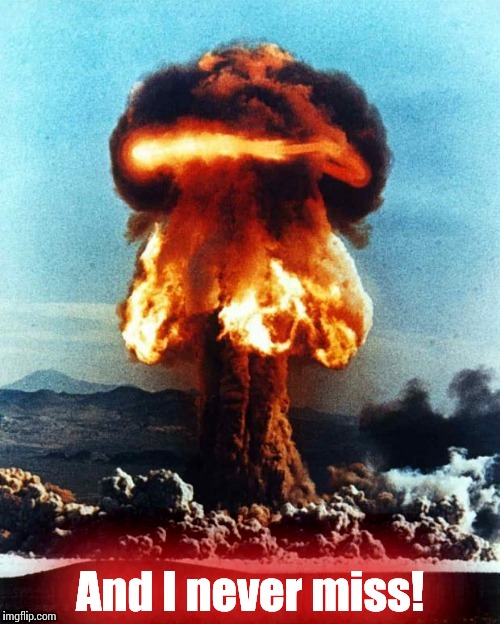 Nuke explosion #1 | And I never miss! | image tagged in nuke explosion 1 | made w/ Imgflip meme maker