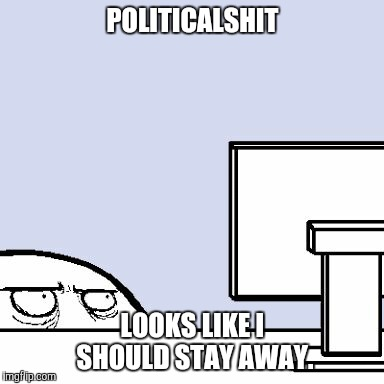 POLITICALSHIT LOOKS LIKE I SHOULD STAY AWAY. | made w/ Imgflip meme maker