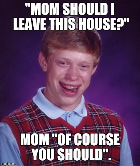 "Bad Luck Brian Meme | ""MOM SHOULD I LEAVE THIS HOUSE?"" MOM ""OF COURSE YOU SHOULD"". 