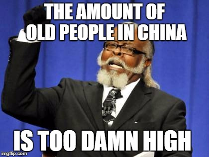 China population growth | THE AMOUNT OF OLD PEOPLE IN CHINA IS TOO DAMN HIGH | image tagged in memes,too damn high,china,old people | made w/ Imgflip meme maker