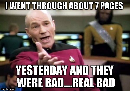 Picard Wtf Meme | I WENT THROUGH ABOUT 7 PAGES YESTERDAY AND THEY WERE BAD....REAL BAD | image tagged in memes,picard wtf | made w/ Imgflip meme maker