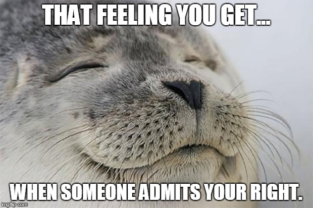 Satisfied Seal | THAT FEELING YOU GET... WHEN SOMEONE ADMITS YOUR RIGHT. | image tagged in memes,satisfied seal | made w/ Imgflip meme maker