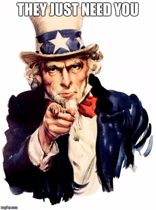 Uncle Sam | THEY JUST NEED YOU | image tagged in uncle sam | made w/ Imgflip meme maker