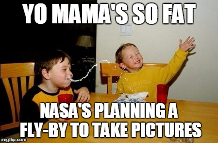YO MAMA'S SO FAT NASA'S PLANNING A FLY-BY TO TAKE PICTURES | made w/ Imgflip meme maker