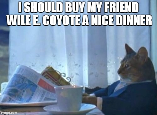 I Should Buy A Boat Cat Meme | I SHOULD BUY MY FRIEND WILE E. COYOTE A NICE DINNER | image tagged in memes,i should buy a boat cat | made w/ Imgflip meme maker