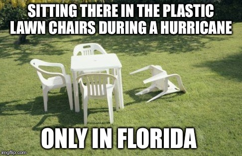 We Will Rebuild | SITTING THERE IN THE PLASTIC LAWN CHAIRS DURING A HURRICANE ONLY IN FLORIDA | image tagged in memes,we will rebuild | made w/ Imgflip meme maker