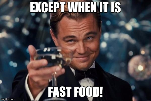 Leonardo Dicaprio Cheers Meme | EXCEPT WHEN IT IS FAST FOOD! | image tagged in memes,leonardo dicaprio cheers | made w/ Imgflip meme maker