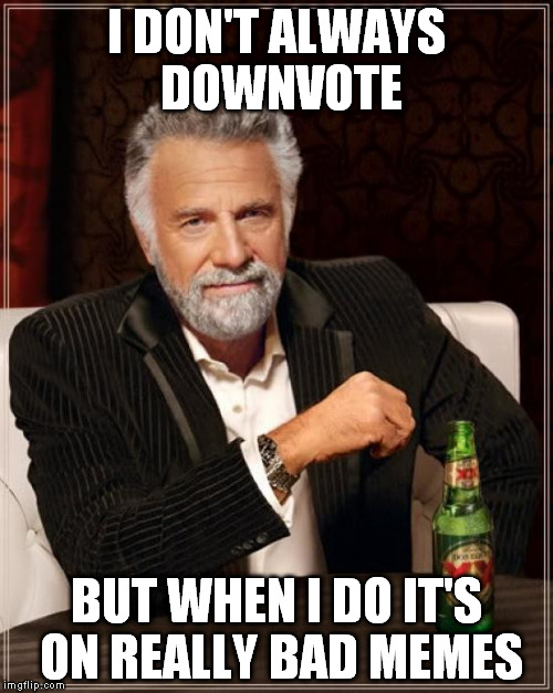 The Most Interesting Man In The World Meme | I DON'T ALWAYS DOWNVOTE BUT WHEN I DO IT'S ON REALLY BAD MEMES | image tagged in memes,the most interesting man in the world | made w/ Imgflip meme maker