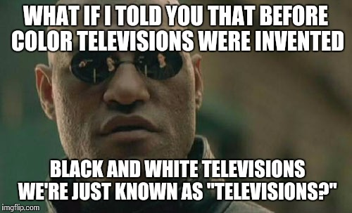 "Matrix Morpheus Meme | WHAT IF I TOLD YOU THAT BEFORE COLOR TELEVISIONS WERE INVENTED BLACK AND WHITE TELEVISIONS WE'RE JUST KNOWN AS ""TELEVISIONS?"" 