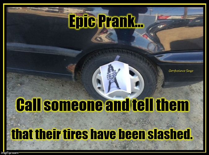 Slashed Tires | Epic Prank... that their tires have been slashed. Call someone and tell them | image tagged in slashed tires,slash,prank,guns and roses | made w/ Imgflip meme maker