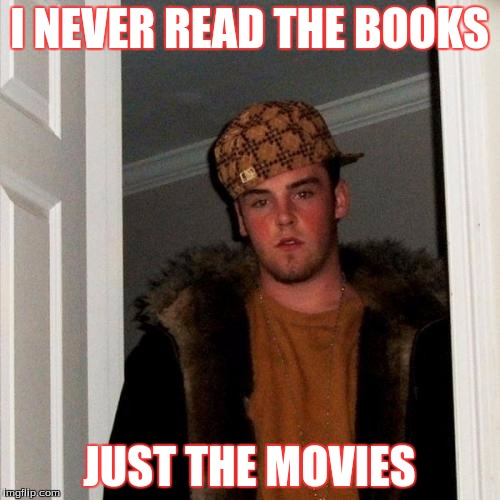 Scumbag Steve Meme | I NEVER READ THE BOOKS JUST THE MOVIES | image tagged in memes,scumbag steve | made w/ Imgflip meme maker