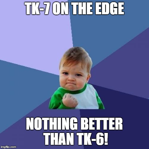 Success Kid Meme | TK-7 ON THE EDGE NOTHING BETTER THAN TK-6! | image tagged in memes,success kid | made w/ Imgflip meme maker