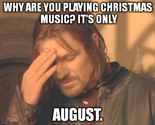Christmas In August Meme.Growing Up We D Have Christmas Music Playing In The Car In
