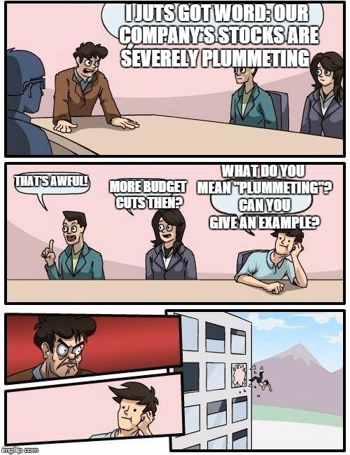 "Boardroom Meeting Suggestion | I JUTS GOT WORD: OUR COMPANY'S STOCKS ARE SEVERELY PLUMMETING THAT'S AWFUL! MORE BUDGET CUTS THEN? WHAT DO YOU MEAN ""PLUMMETING""? CAN YOU GI 