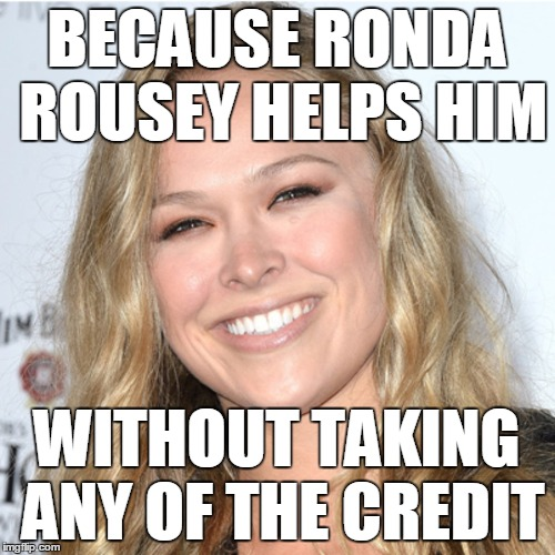BECAUSE RONDA ROUSEY HELPS HIM WITHOUT TAKING ANY OF THE CREDIT | made w/ Imgflip meme maker