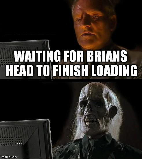 Ill Just Wait Here Meme | WAITING FOR BRIANS HEAD TO FINISH LOADING | image tagged in memes,ill just wait here | made w/ Imgflip meme maker