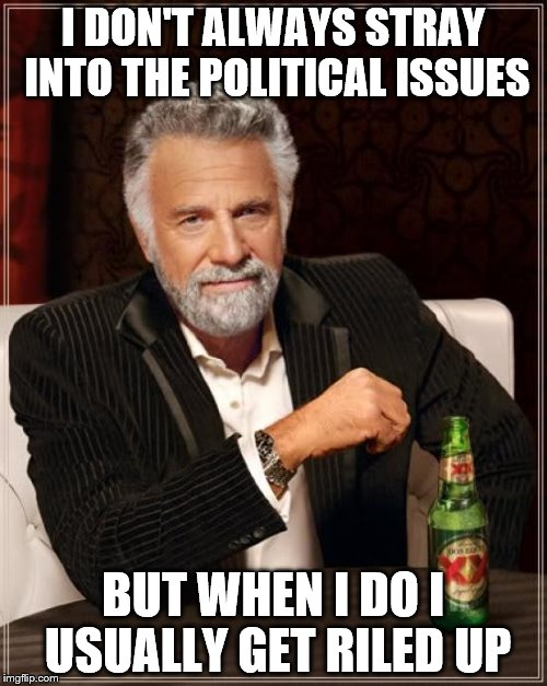 The Most Interesting Man In The World Meme | I DON'T ALWAYS STRAY INTO THE POLITICAL ISSUES BUT WHEN I DO I USUALLY GET RILED UP | image tagged in memes,the most interesting man in the world | made w/ Imgflip meme maker