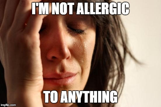 First World Problems Meme | I'M NOT ALLERGIC TO ANYTHING | image tagged in memes,first world problems | made w/ Imgflip meme maker