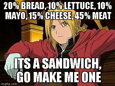 Edward Elric 1 | 20% BREAD, 10% LETTUCE, 10% MAYO, 15% CHEESE, 45% MEAT ITS A SANDWICH, GO MAKE ME ONE | image tagged in memes,edward elric 1 | made w/ Imgflip meme maker