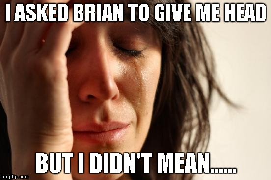 First World Problems Meme | I ASKED BRIAN TO GIVE ME HEAD BUT I DIDN'T MEAN...... | image tagged in memes,first world problems | made w/ Imgflip meme maker