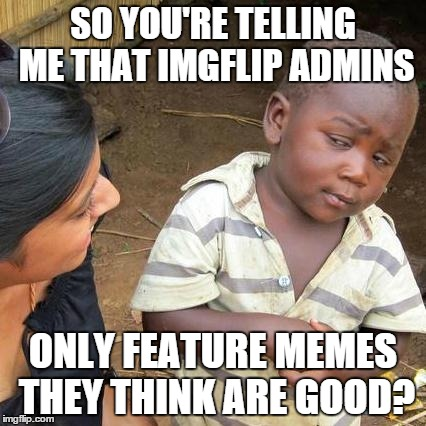 Third World Skeptical Kid Meme | SO YOU'RE TELLING ME THAT IMGFLIP ADMINS ONLY FEATURE MEMES THEY THINK ARE GOOD? | image tagged in memes,third world skeptical kid | made w/ Imgflip meme maker