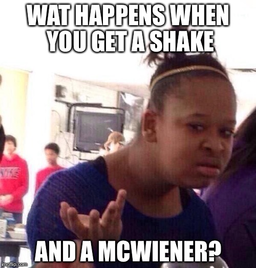 Black Girl Wat Meme | WAT HAPPENS WHEN YOU GET A SHAKE AND A MCWIENER? | image tagged in memes,black girl wat | made w/ Imgflip meme maker