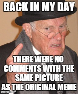 Back In My Day Meme | BACK IN MY DAY THERE WERE NO COMMENTS WITH THE SAME PICTURE AS THE ORIGINAL MEME | image tagged in memes,back in my day | made w/ Imgflip meme maker