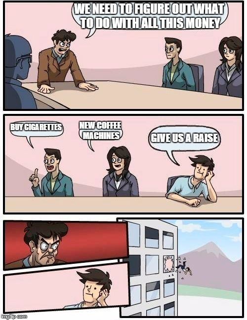 Boardroom Meeting Suggestion Meme | WE NEED TO FIGURE OUT WHAT TO DO WITH ALL THIS MONEY BUY CIGARETTES NEW COFFEE MACHINES GIVE US A RAISE | image tagged in memes,boardroom meeting suggestion | made w/ Imgflip meme maker