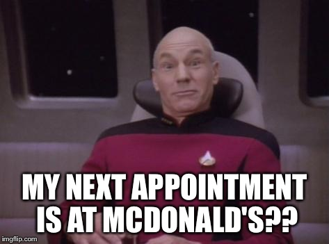 MY NEXT APPOINTMENT IS AT MCDONALD'S?? | image tagged in picard huh | made w/ Imgflip meme maker