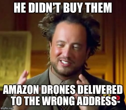 Ancient Aliens Meme | HE DIDN'T BUY THEM AMAZON DRONES DELIVERED TO THE WRONG ADDRESS | image tagged in memes,ancient aliens | made w/ Imgflip meme maker