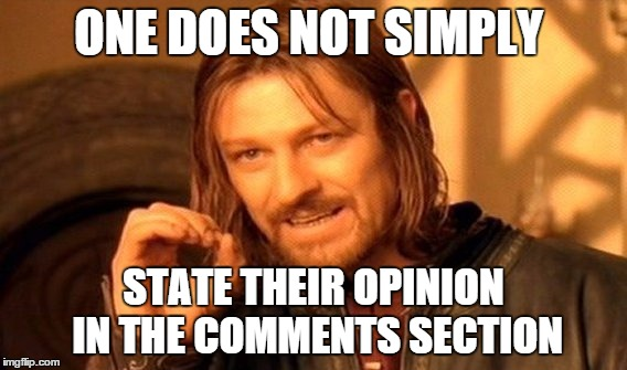 One Does Not Simply Meme | ONE DOES NOT SIMPLY STATE THEIR OPINION IN THE COMMENTS SECTION | image tagged in memes,one does not simply | made w/ Imgflip meme maker
