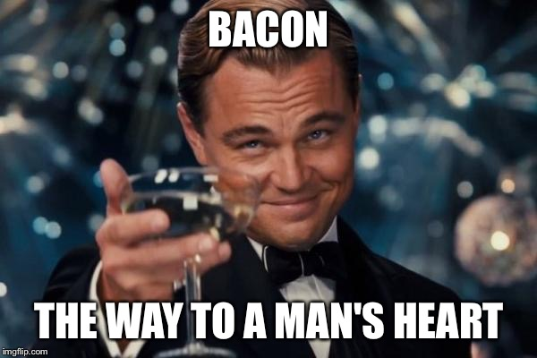 Leonardo Dicaprio Cheers Meme | BACON THE WAY TO A MAN'S HEART | image tagged in memes,leonardo dicaprio cheers | made w/ Imgflip meme maker