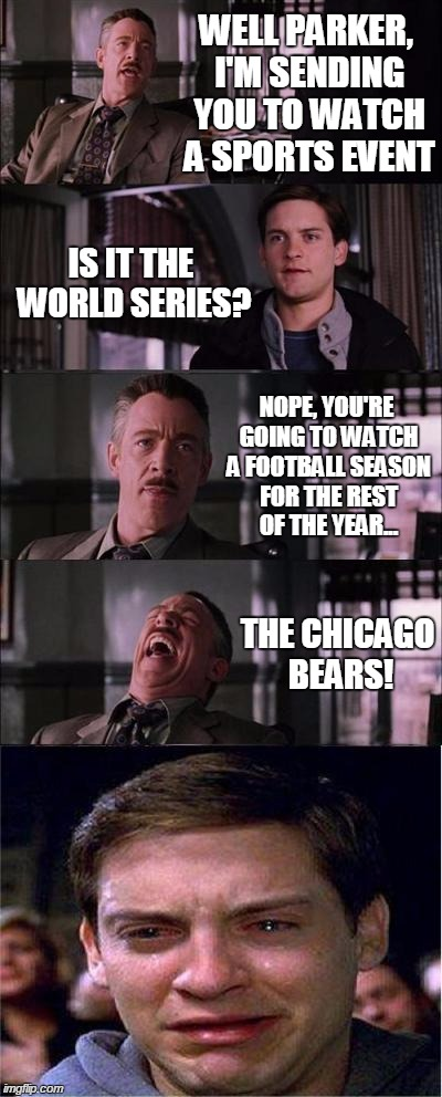 Peter Parker Cry Meme | WELL PARKER, I'M SENDING YOU TO WATCH A SPORTS EVENT IS IT THE WORLD SERIES? NOPE, YOU'RE GOING TO WATCH A FOOTBALL SEASON FOR THE REST OF T | image tagged in memes,peter parker cry,chicago bears,sports,funny,football | made w/ Imgflip meme maker