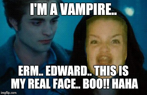 ERMAHGERD TWERLERT | I'M A VAMPIRE.. ERM.. EDWARD.. THIS IS MY REAL FACE.. BOO!! HAHA | image tagged in memes,ermahgerd twerlert | made w/ Imgflip meme maker