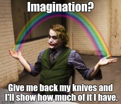 Let me show you my imagination imagination give me back my knives