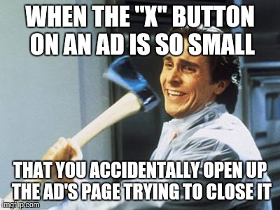 "Christian Bale With Axe | WHEN THE ""X"" BUTTON ON AN AD IS SO SMALL THAT YOU ACCIDENTALLY OPEN UP THE AD'S PAGE TRYING TO CLOSE IT 