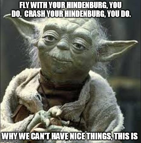 this is why we can't have nice things yoda | FLY WITH YOUR HINDENBURG, YOU DO.  CRASH YOUR HINDENBURG, YOU DO. WHY WE CAN'T HAVE NICE THINGS, THIS IS | image tagged in this is why we can't have nice things yoda | made w/ Imgflip meme maker