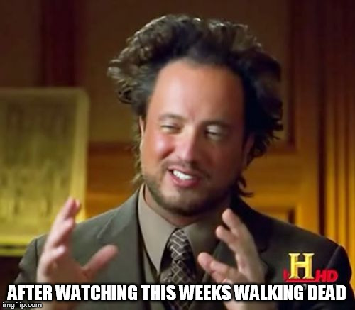 Ancient Aliens Meme | AFTER WATCHING THIS WEEKS WALKING DEAD | image tagged in memes,ancient aliens | made w/ Imgflip meme maker