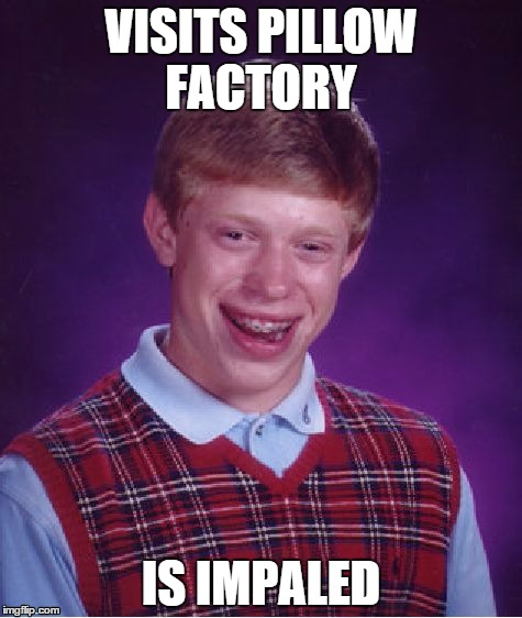 Bad Luck Brian | VISITS PILLOW FACTORY IS IMPALED | image tagged in memes,bad luck brian | made w/ Imgflip meme maker