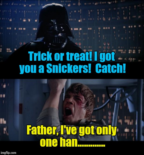 Happy Halloween ImgFlippers.....from EvilmandoEvil.... | Trick or treat! I got you a Snickers!  Catch! Father, I've got only one han............. | image tagged in memes,star wars no | made w/ Imgflip meme maker