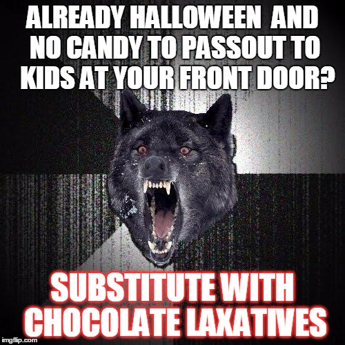 Treats With A Trick | ALREADY HALLOWEEN  AND NO CANDY TO PASSOUT TO  KIDS AT YOUR FRONT DOOR? SUBSTITUTE WITH CHOCOLATE LAXATIVES | image tagged in memes,insanity wolf | made w/ Imgflip meme maker