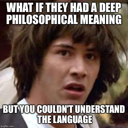 Conspiracy Keanu Meme | WHAT IF THEY HAD A DEEP PHILOSOPHICAL MEANING BUT YOU COULDN'T UNDERSTAND THE LANGUAGE | image tagged in memes,conspiracy keanu | made w/ Imgflip meme maker