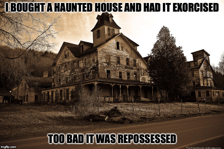 Happy Hallowe'en | I BOUGHT A HAUNTED HOUSE AND HAD IT EXORCISED TOO BAD IT WAS REPOSSESSED | image tagged in haunted,halloween,spooky | made w/ Imgflip meme maker