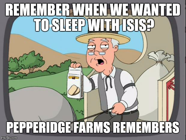 Pepperidge Farms Remembers | REMEMBER WHEN WE WANTED TO SLEEP WITH ISIS? PEPPERIDGE FARMS REMEMBERS | image tagged in pepperidge farms remembers | made w/ Imgflip meme maker