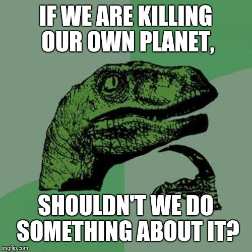 Rising Sea Levels, Pollution, Overpopulation... | IF WE ARE KILLING OUR OWN PLANET, SHOULDN'T WE DO SOMETHING ABOUT IT? | image tagged in memes,philosoraptor,end of the world,pollution,rising sea level | made w/ Imgflip meme maker
