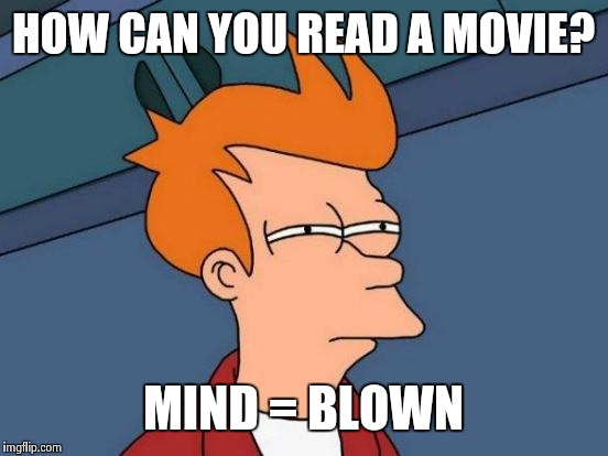 Futurama Fry Meme | HOW CAN YOU READ A MOVIE? MIND = BLOWN | image tagged in memes,futurama fry | made w/ Imgflip meme maker